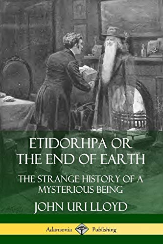 Etidorhpa or the End of Earth: The Strange History of a Mysterious Being By John Uri Lloyd