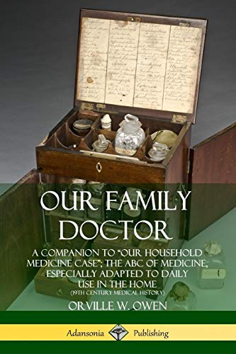 """Our Family Doctor: A Companion to """"Our Household Medicine Case""""; The ABC of Medicine, Especially Adapted to Daily Use in the Home (19th Century Medical History) By Orville W. Owen"""