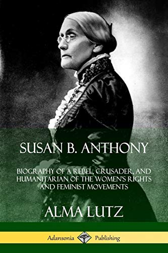 Susan B. Anthony: Biography of a Rebel, Crusader, and Humanitarian of the Women's Rights and Feminist Movements By Alma Lutz