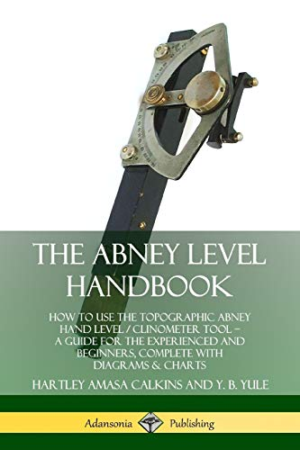 The Abney Level Handbook: How to Use the Topographic Abney Hand Level / Clinometer Tool - A Guide for the Experienced and Beginners, Complete with Diagrams & Charts By Hartley Amasa Calkins