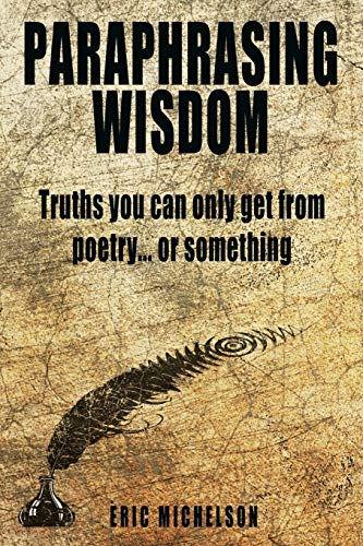 Paraphrasing Wisdom: Truths You Can Only Get From Poetry... Or Something By Eric Michelson