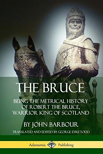 The Bruce: Being the Metrical History of Robert the Bruce, Warrior King of Scotland By John Barbour