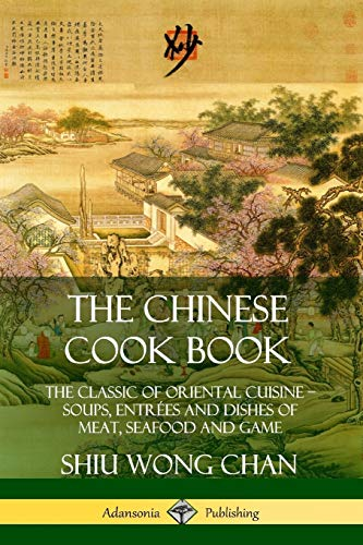 The Chinese Cook Book: The Classic of Oriental Cuisine; Soups, Entrees and Dishes of Meat, Seafood and Game By Shiu Wong Chan