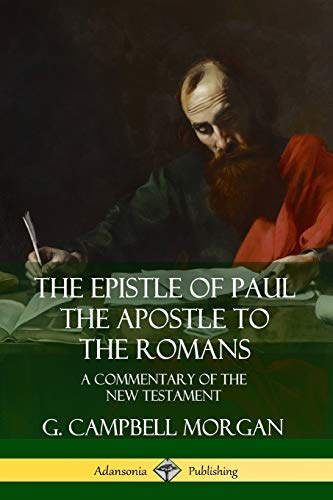 The Epistle of Paul the Apostle to the Romans: A Commentary of the New Testament By G. Campbell Morgan