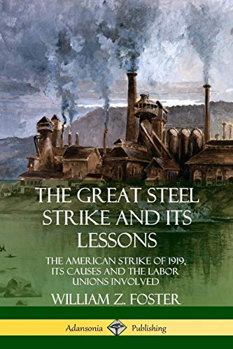 The Great Steel Strike and Its Lessons: The American Strike of 1919, its Causes and the Labor Unions Involved By William Z. Foster