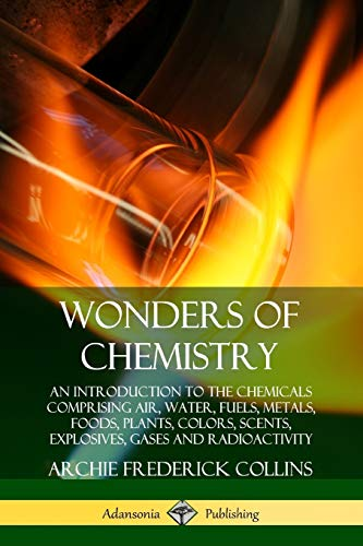 Wonders of Chemistry: An Introduction to the Chemicals Comprising Air, Water, Fuels, Metals, Foods, Plants, Colors, Scents, Explosives, Gases and Radioactivity By Archie Frederick Collins