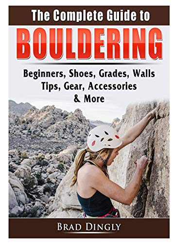 The Complete Guide to Bouldering By Brad Dingly