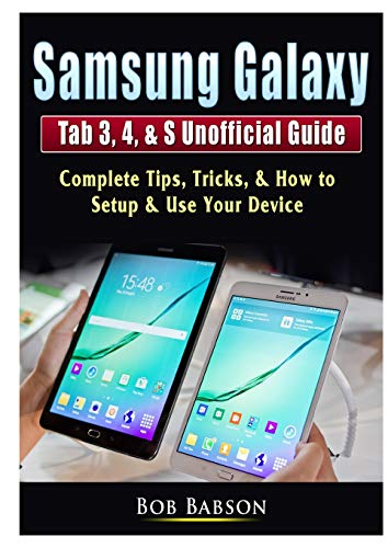 Samsung Galaxy Tab 3, 4, & S Unofficial Guide By Bob Babson