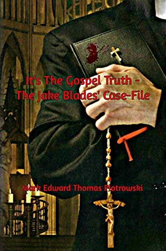 It's the Gospel Truth - The Jake Blades' Case-File By Mystery Writer Mark Edward Thomas Piotrowski