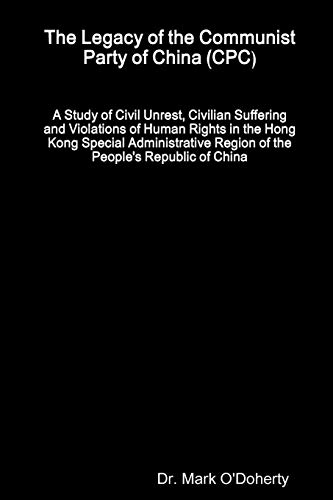 The Legacy of the Communist Party of China (CPC) - A Study of Civil Unrest, Civilian Suffering and Violations of Human Rights in the Hong Kong Special Administrative Region of the People's Republic of China By Dr. Mark O'Doherty