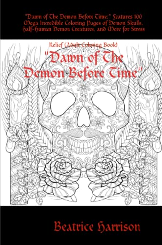 """""""Dawn of The Demon Before Time:"""" Features 100 Mega Incredible Coloring Pages of Demon Skulls, Half-Human Demon Creatures, and More for Stress Relief (Adult Coloring Book) By Beatrice Harrison"""