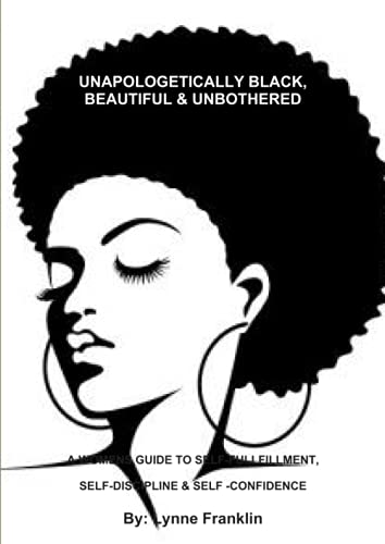 UNAPOLOGETICALLY BLACK, BEAUTIFUL & UNBOTHERED ( A WOMENS GUIDE TO SELF-FULLFILLMENT, SELF-DISCIPLINE & SELF -CONFIDENCE By Lynne Franklin