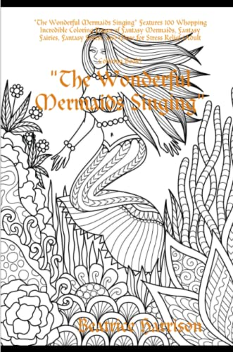 """""""The Wonderful Mermaids Singing"""" Features 100 Whopping Incredible Coloring Pages of Fantasy Mermaids, Fantasy Fairies, Fantasy Forest, and More for Stress Relief (Adult Coloring Book) By Beatrice Harrison"""