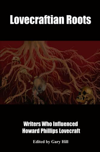 Lovecraftian Roots: Writers Who Influenced Howard Phillips Lovecraft By Gary Hill
