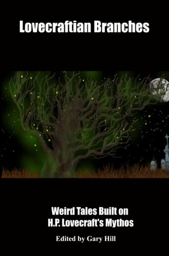 Lovecraftian Branches: Weird Tales Built on H.P. Lovecraft's Mythos By Gary Hill