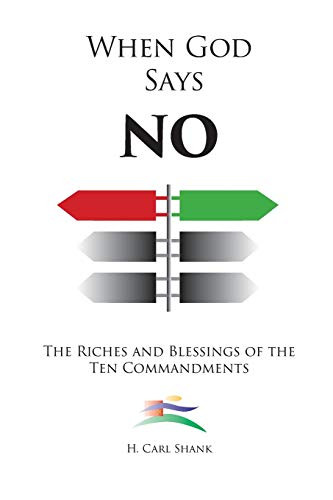When God Says No: The Riches and Blessings of the Ten Commandments By Carl Shank