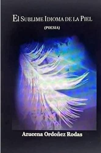 EL SUBLIME IDIOMA DE LA PIEL - (Poesia) By AZUCENA ORDONEZ RODAS