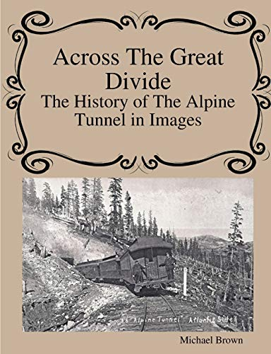 Across The Great Divide The History of Alpine Tunnel In Images By Michael Brown
