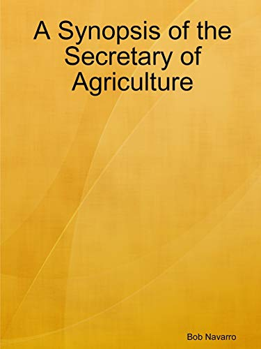 A Synopsis of the Secretary of Agriculture By Bob Navarro