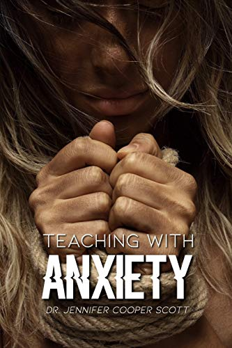 Teaching with Anxiety By Dr. Jennifer Cooper Scott