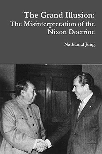 The Grand Illusion: The Misinterpretation of the Nixon Doctrine By Nathanial Jung