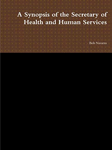 A Synopsis of the Secretary of Health and Human Services By Bob Navarro