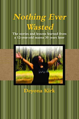 Nothing Ever Wasted By Deyona Kirk