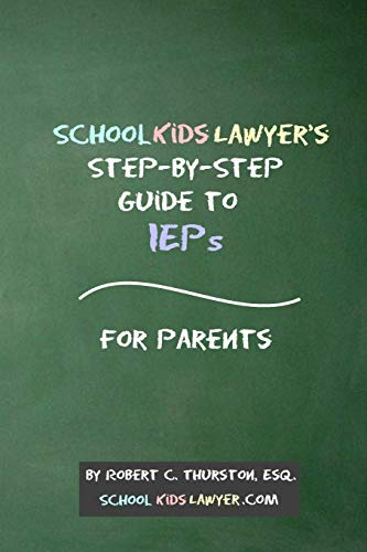 SchoolKidsLawyer's Step-By-Step Guide to IEPs - For Parents By Robert Thurston