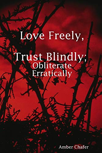 Love Freely, Trust Blindly; Obliterate Erratically By Amber Chafer