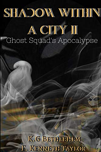 Shadow Within A City II: Ghost Squad's Apocalypse By F. Kenneth Taylor