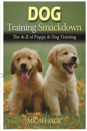 Dog Training Smackdown: The A - Z of Puppy & Dog Training By Micah Jack