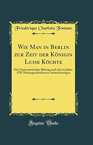 Wie Man in Berlin Zur Zeit Der Koenigin Luise Koechte By Friederique Charlotte Fontane