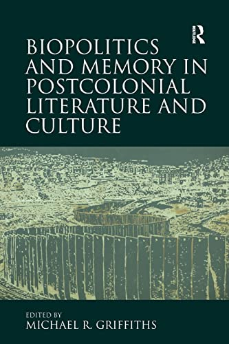 Biopolitics and Memory in Postcolonial Literature and Culture By Michael R. Griffiths