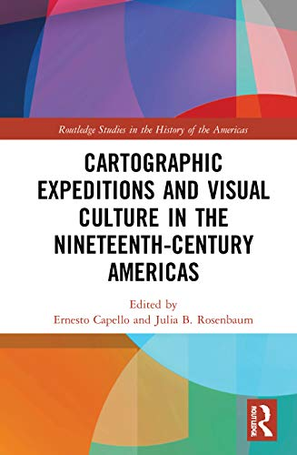 Cartographic Expeditions and Visual Culture in the Nineteenth-Century Americas By Ernesto Capello (Macalester College, USA)