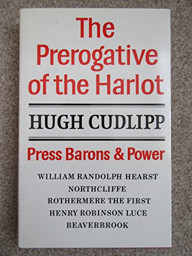 The Prerogative of the Harlot: Press Barons and Power By Lord Cudlipp