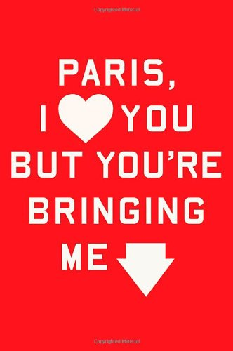 Paris, I Love You But You're Bringing Me Down By Rosecrans Baldwin