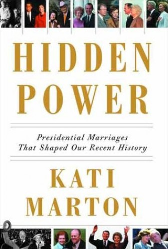Hidden Power: Presidential Marriages That Shaped Our Recent History By Kati Marton