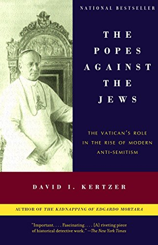 The Popes Against the Jews: The Vatican's Role in the Rise of Modern Anti-Semitism By David I. Kertzer