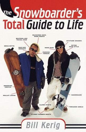 The Snowboarder's Total Guide to Life By Bill Kerig