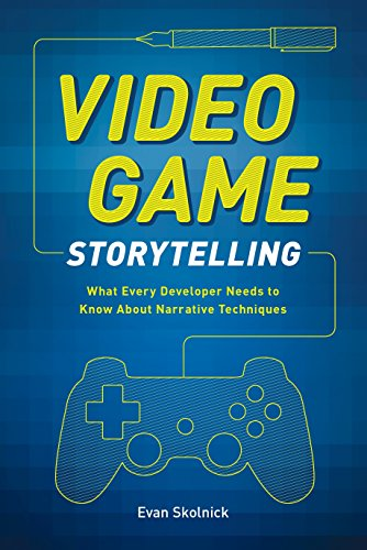 Video Game Storytelling: What Every Developer Needs to Know About Narrative Techniques By Evan Skolnick