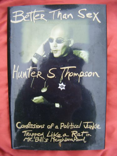 Better Than Sex: Confessions of a Political Junkie, Trapped Like a Rat in Mr.Bill's Neighbourhood By Hunter S. Thompson