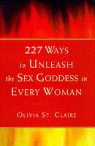 227 Ways to Unleash the Sex Goddess in Every Woman By Olivia St. Claire