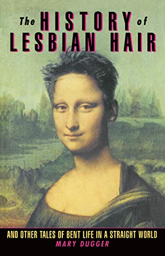The History of Lesbian Hair and Other Tales of Bent Life in a Straight World By Mary Dugger