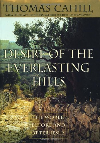 Desire of the Everlasting Hills: The World before and after Jesus (Hinges of History) By Thomas Cahill
