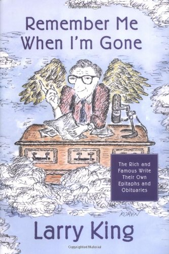 Remember Me When I'm Gone: The Rich and Famous Write Their Own Epitaphs and Obituaries By Larry King