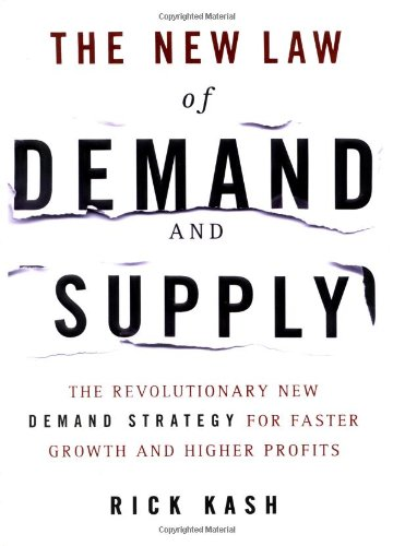 The New Law of Demand and Supply: The Revolutionary New Demand Strategy for Faster Growth and Higher Profits By Rick Kash