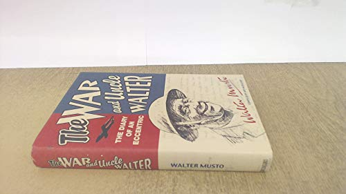 THE WAR AND UNCLE WALTER. DIARY OF AN ECCENTRIC WALTER MUSTO By ART (COMPILER) MCCULLOCH