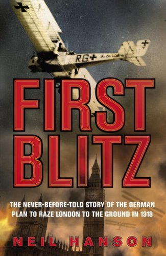 First Blitz: The Secret German Plan to Raze London to the Ground in 1918 By Neil Hanson