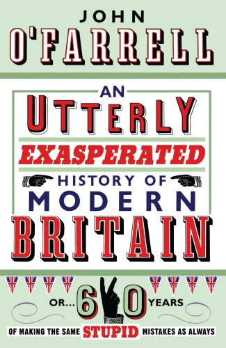 An Utterly Exasperated History of Modern Britain: or Sixty Years of Making the Same Stupid Mistakes as Always By John O'Farrell
