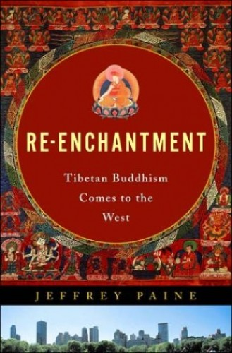 Re-enchantment: Tibetan Buddhism Comes to the West By Jeffery Paine